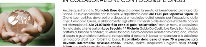 """Anche quest'anno lo Starhotels Rosa Grand ospiterà la serata di beneficenza promossa da Food&Life in associazione con Intervita. Vi aspettiamo dalle ore 19.00 per l'aperitivo """"open"""" al Grand Lounge&Bar, dove potrete degustare l'esclusivo buffet creato per l'occasione dallo chef Alessandro Oliveri, in abbinamento agli ottimi cocktails o alle rinomate etichette nazioni ed internazionali. Alle 21.00 inizierà la cena di gala """"on invitation"""" con un menu d'eccezione firmato dallo chef e patron Luca Zecchin, 1* Michelin Guido Da Costigliole Relais San Maurizio: battuta di fassone a coltello;"""
